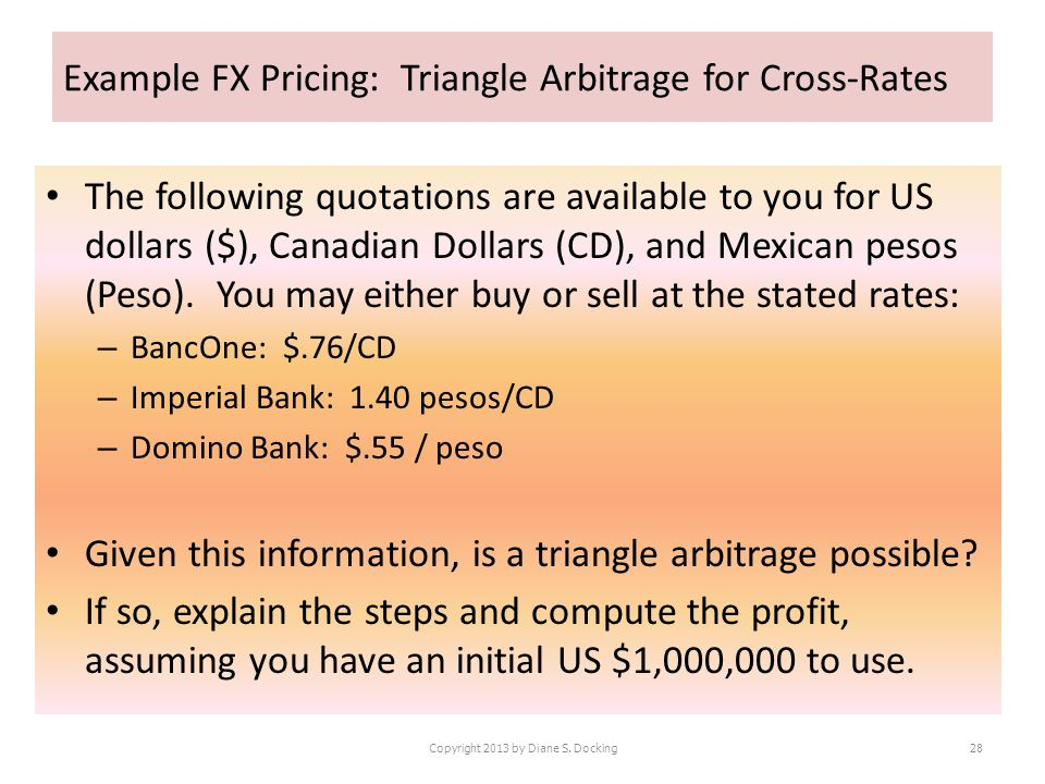 Example FX Pricing: Triangle Arbitrage for Cross-Rates The following quotations are available to you for US dollars ($), Canadian Dollars (CD), and Me