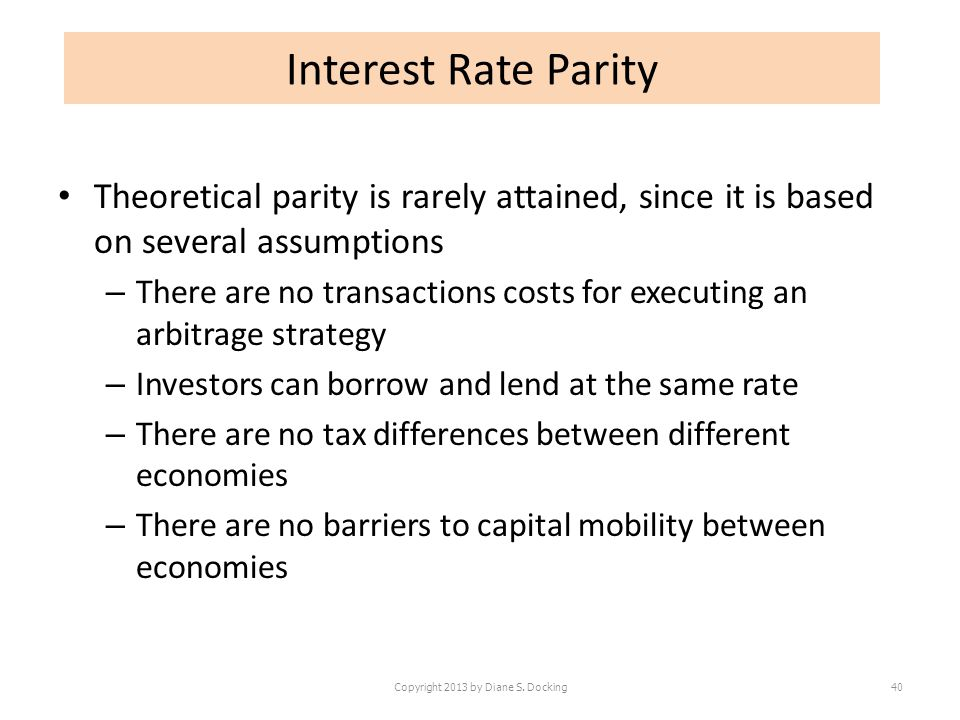 Theoretical parity is rarely attained, since it is based on several assumptions – There are no transactions costs for executing an arbitrage strategy – Investors can borrow and lend at the same rate – There are no tax differences between different economies – There are no barriers to capital mobility between economies Copyright 2013 by Diane S.