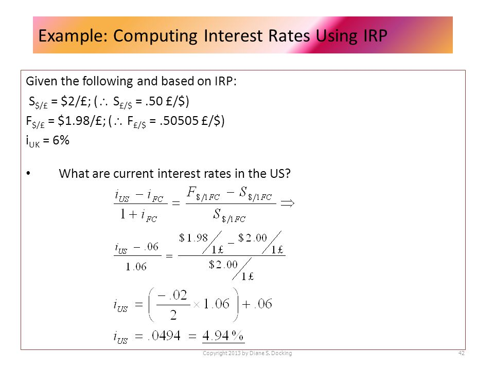Example: Computing Interest Rates Using IRP Given the following and based on IRP: S $/£ = $2/£; ( S £/$ =.50 £/$) F $/£ = $1.98/£; ( F £/$ =.50505 £/$