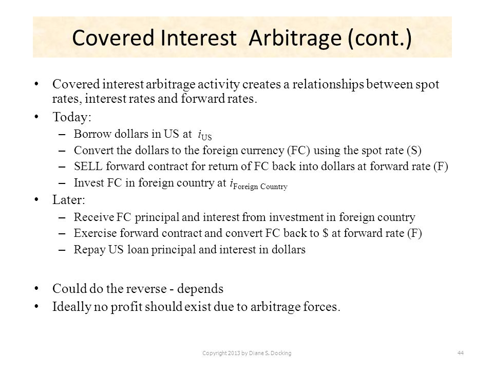 Covered Interest Arbitrage (cont.) Covered interest arbitrage activity creates a relationships between spot rates, interest rates and forward rates. T