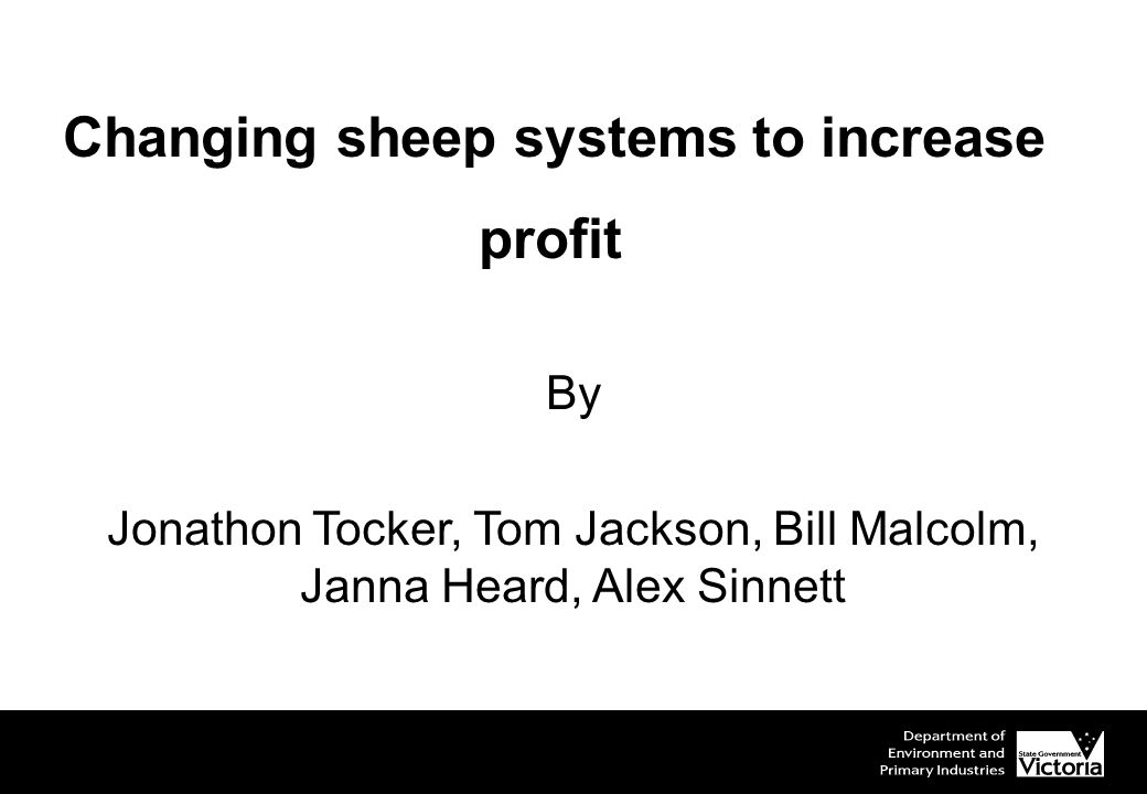 Changing sheep systems to increase profit By Jonathon Tocker, Tom Jackson, Bill Malcolm, Janna Heard, Alex Sinnett