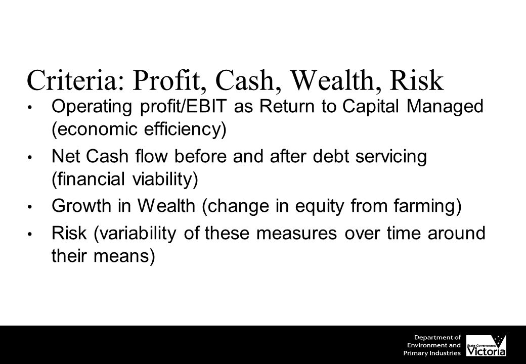 Criteria: Profit, Cash, Wealth, Risk Operating profit/EBIT as Return to Capital Managed (economic efficiency) Net Cash flow before and after debt servicing (financial viability) Growth in Wealth (change in equity from farming) Risk (variability of these measures over time around their means)