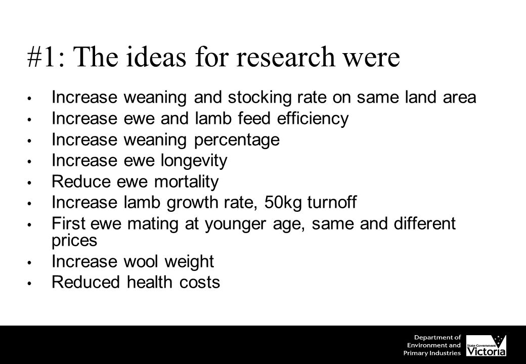 #1: The ideas for research were Increase weaning and stocking rate on same land area Increase ewe and lamb feed efficiency Increase weaning percentage Increase ewe longevity Reduce ewe mortality Increase lamb growth rate, 50kg turnoff First ewe mating at younger age, same and different prices Increase wool weight Reduced health costs