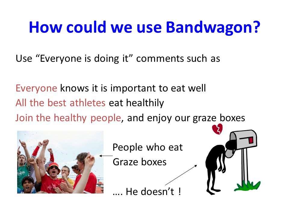 Bandwagon A statement suggesting that everyone is buying graze box, so you should too – otherwise youll feel left out!