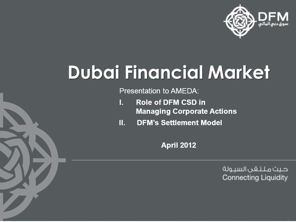 Dubai Financial Market Presentation to AMEDA: I.Role of DFM CSD in Managing Corporate Actions II.DFMs Settlement Model April 2012
