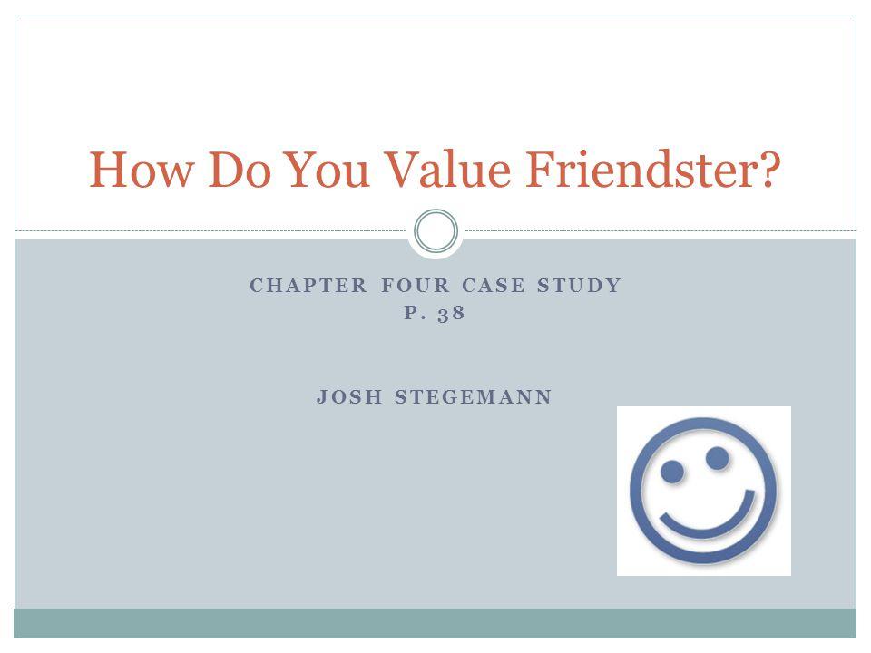 CHAPTER FOUR CASE STUDY P. 38 JOSH STEGEMANN How Do You Value Friendster?