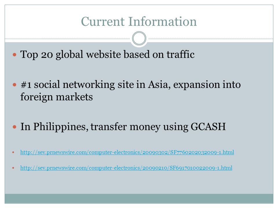 Current Information Top 20 global website based on traffic #1 social networking site in Asia, expansion into foreign markets In Philippines, transfer