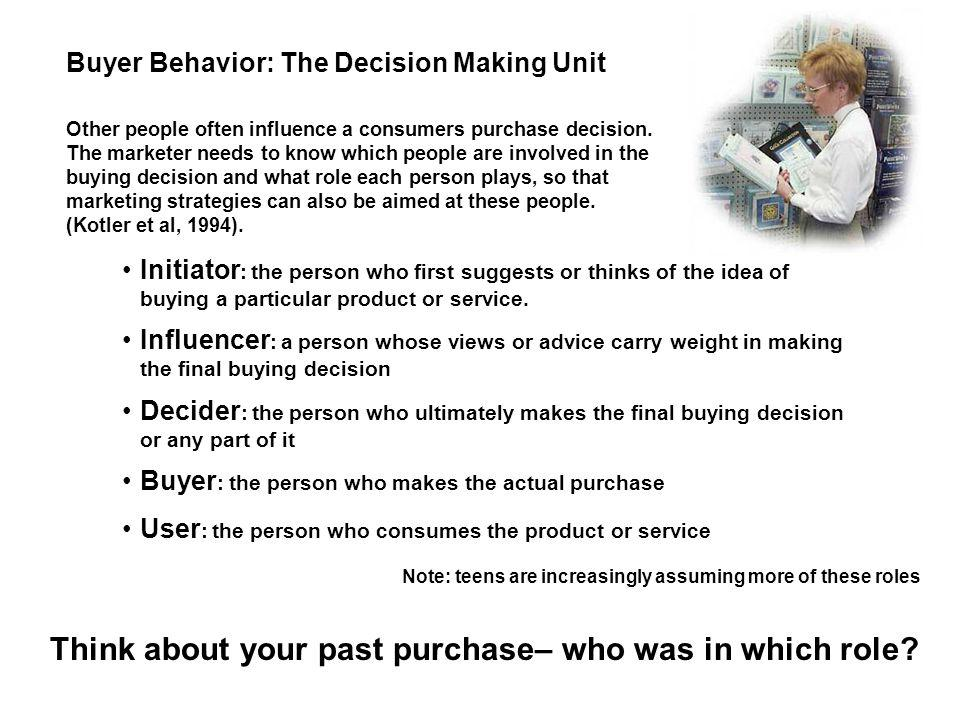 Buyer Behavior: The Decision Making Unit Initiator : the person who first suggests or thinks of the idea of buying a particular product or service. In
