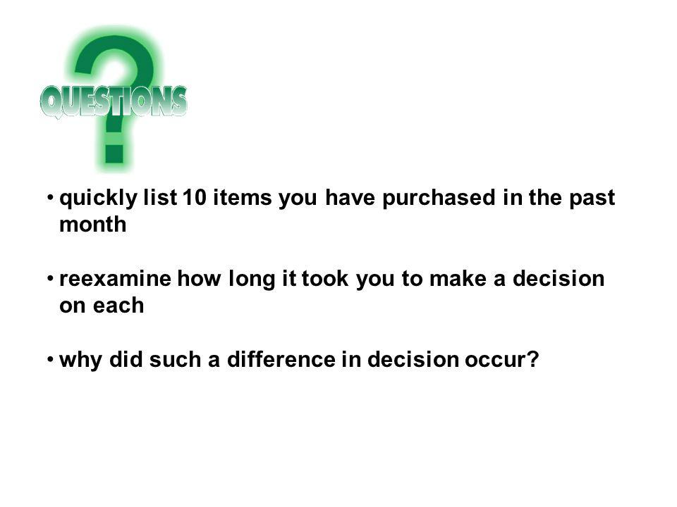 quickly list 10 items you have purchased in the past month reexamine how long it took you to make a decision on each why did such a difference in deci