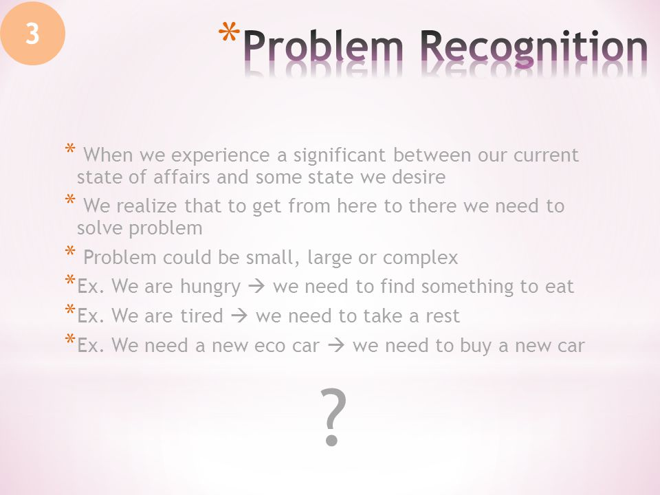 3 * When we experience a significant between our current state of affairs and some state we desire * We realize that to get from here to there we need to solve problem * Problem could be small, large or complex * Ex.