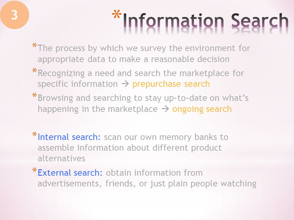 3 * The process by which we survey the environment for appropriate data to make a reasonable decision * Recognizing a need and search the marketplace for specific information prepurchase search * Browsing and searching to stay up-to-date on whats happening in the marketplace ongoing search * Internal search: scan our own memory banks to assemble information about different product alternatives * External search: obtain information from advertisements, friends, or just plain people watching