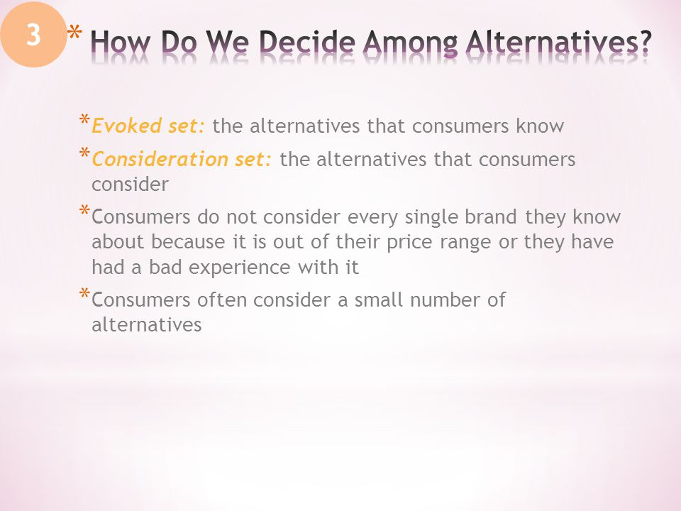 * Evoked set: the alternatives that consumers know * Consideration set: the alternatives that consumers consider * Consumers do not consider every single brand they know about because it is out of their price range or they have had a bad experience with it * Consumers often consider a small number of alternatives 3