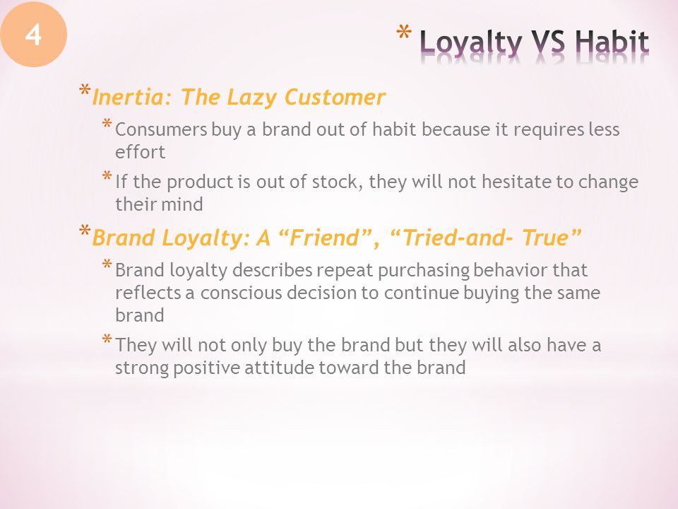 * Inertia: The Lazy Customer * Consumers buy a brand out of habit because it requires less effort * If the product is out of stock, they will not hesitate to change their mind * Brand Loyalty: A Friend, Tried-and- True * Brand loyalty describes repeat purchasing behavior that reflects a conscious decision to continue buying the same brand * They will not only buy the brand but they will also have a strong positive attitude toward the brand 4