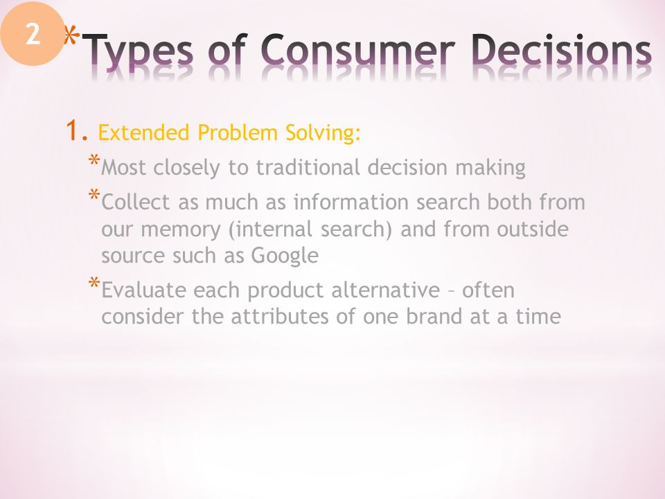 1. Extended Problem Solving: * Most closely to traditional decision making * Collect as much as information search both from our memory (internal sear