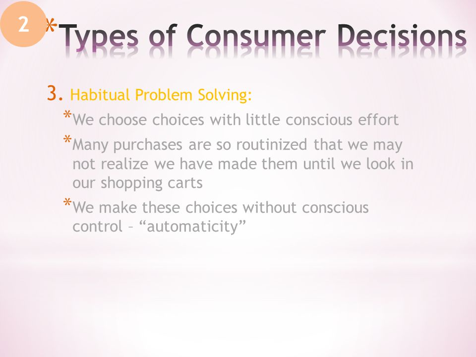 3. Habitual Problem Solving: * We choose choices with little conscious effort * Many purchases are so routinized that we may not realize we have made