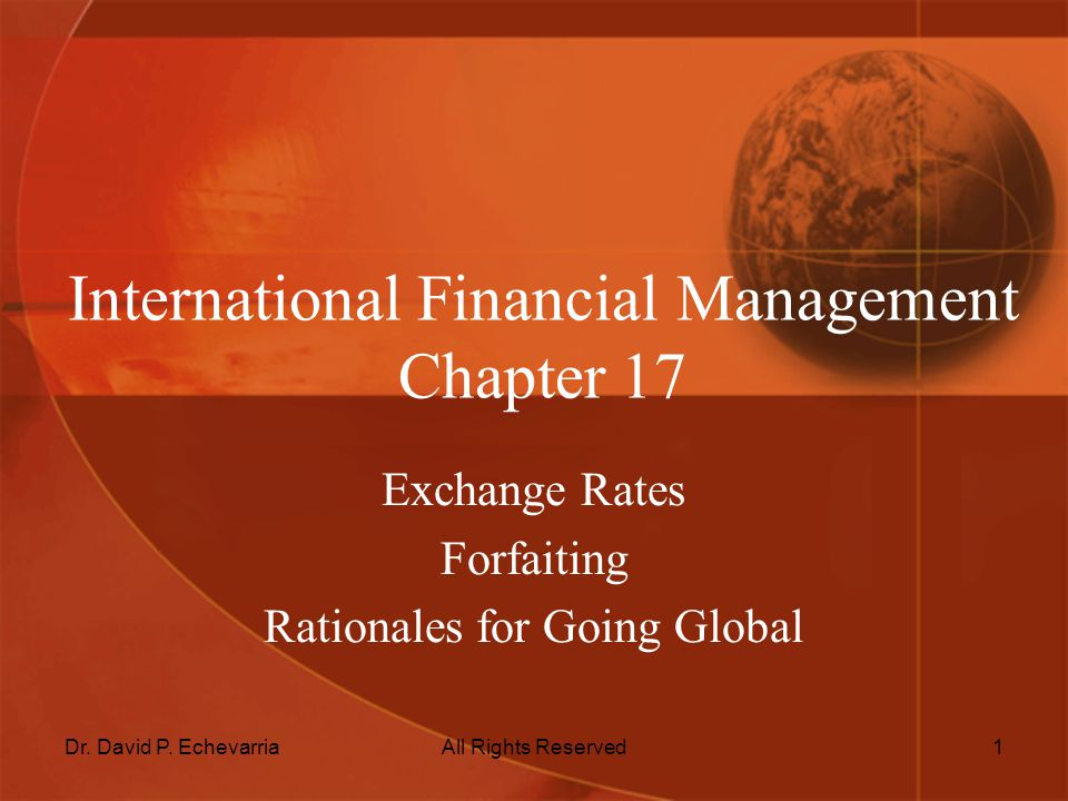 Dr. David P. EchevarriaAll Rights Reserved1 International Financial Management Chapter 17 Exchange Rates Forfaiting Rationales for Going Global