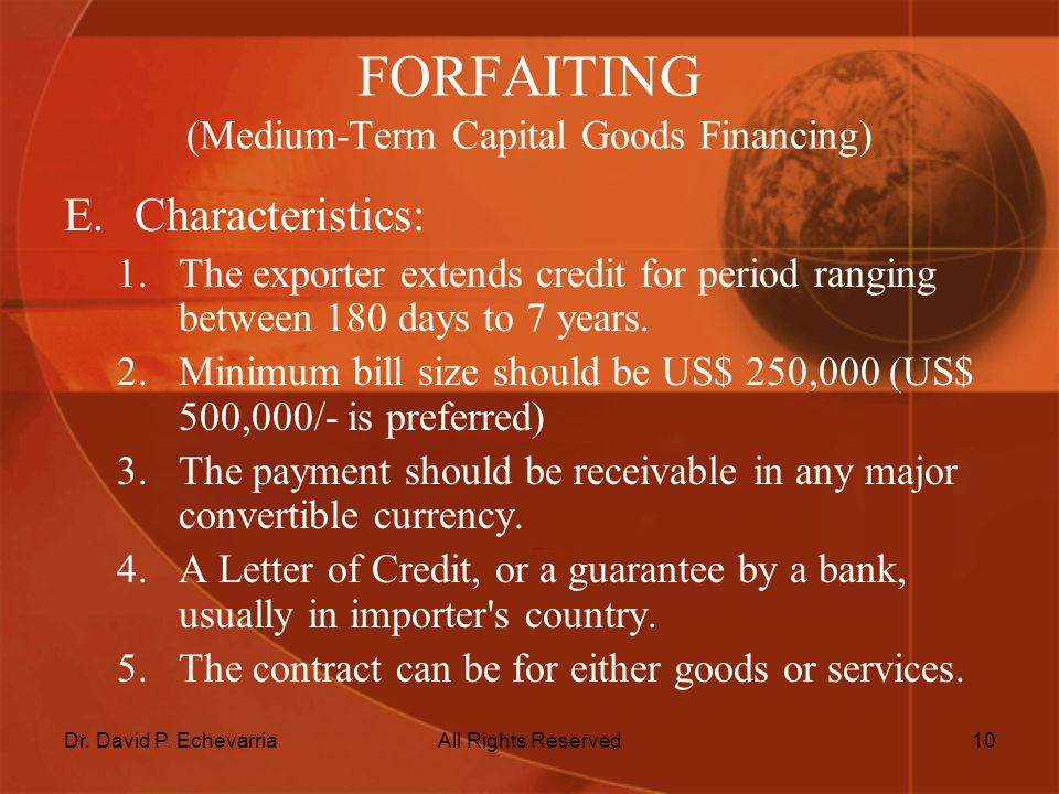 Dr. David P. EchevarriaAll Rights Reserved10 FORFAITING (Medium-Term Capital Goods Financing) E.Characteristics: 1.The exporter extends credit for per