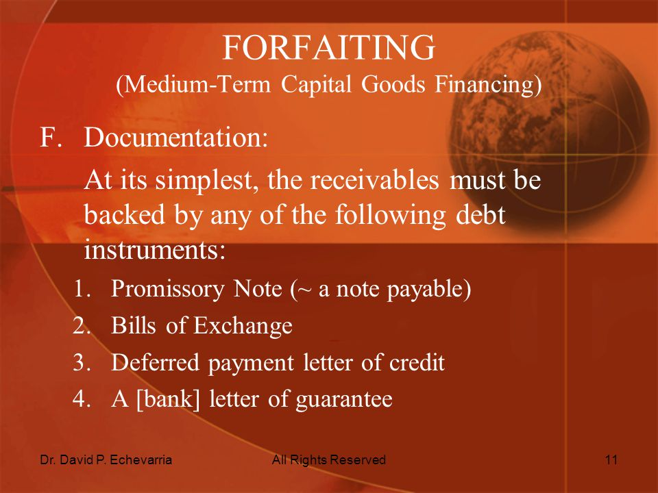 Dr. David P. EchevarriaAll Rights Reserved11 FORFAITING (Medium-Term Capital Goods Financing) F.Documentation: At its simplest, the receivables must b
