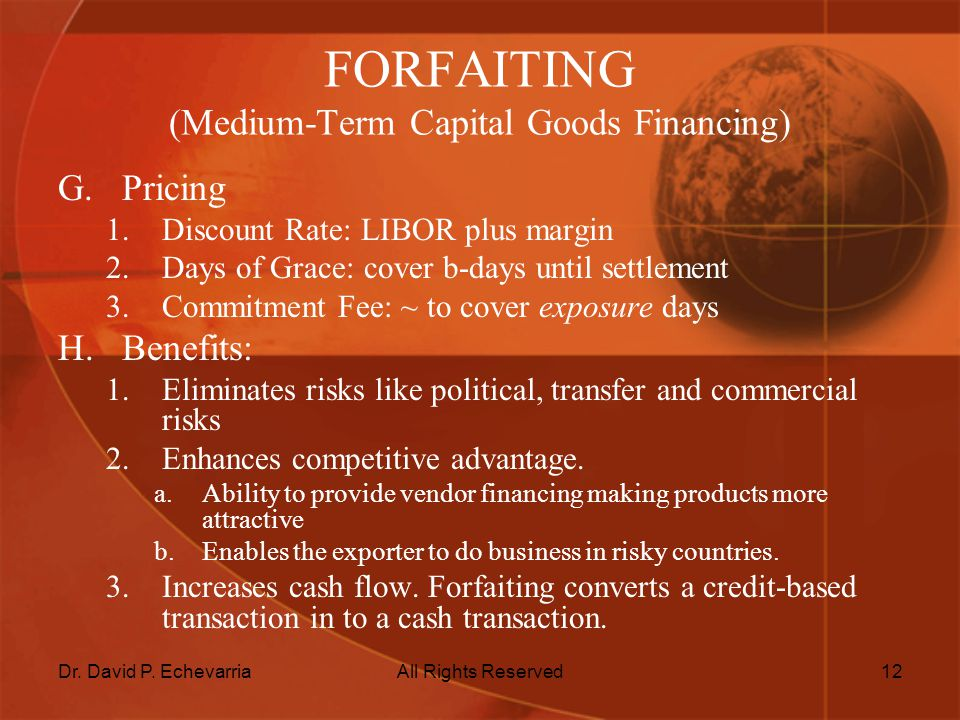 Dr. David P. EchevarriaAll Rights Reserved12 FORFAITING (Medium-Term Capital Goods Financing) G.Pricing 1.Discount Rate: LIBOR plus margin 2.Days of G