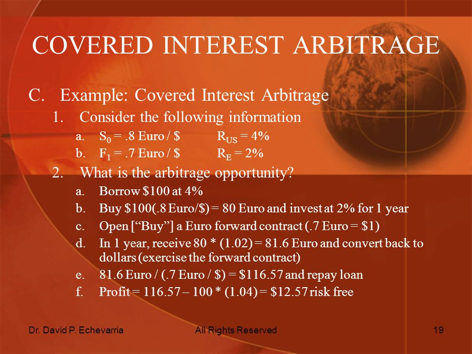 Dr. David P. EchevarriaAll Rights Reserved19 COVERED INTEREST ARBITRAGE C.Example: Covered Interest Arbitrage 1.Consider the following information a.S