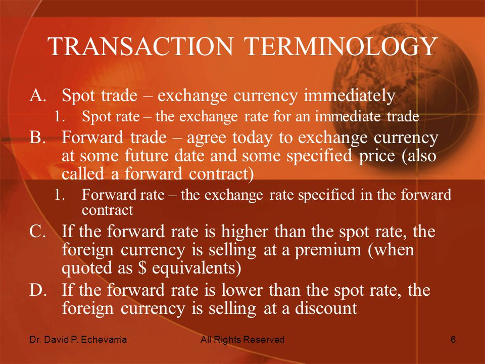 Dr. David P. EchevarriaAll Rights Reserved6 TRANSACTION TERMINOLOGY A.Spot trade – exchange currency immediately 1.Spot rate – the exchange rate for a