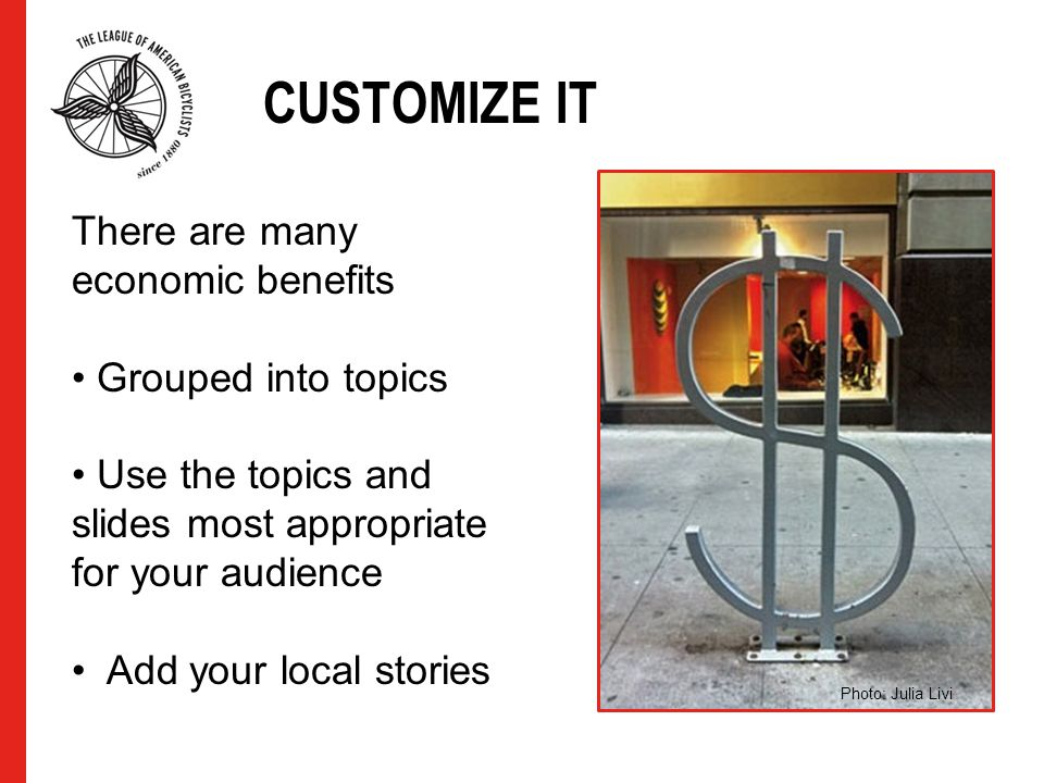 CUSTOMIZE IT There are many economic benefits Grouped into topics Use the topics and slides most appropriate for your audience Add your local stories