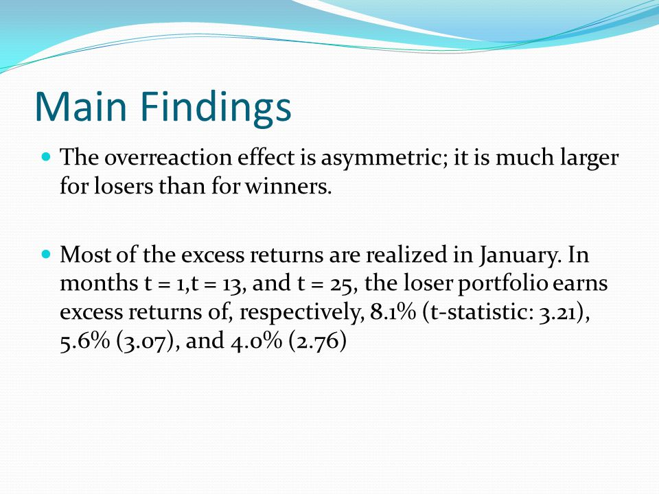 Main Findings The overreaction effect is asymmetric; it is much larger for losers than for winners. Most of the excess returns are realized in January