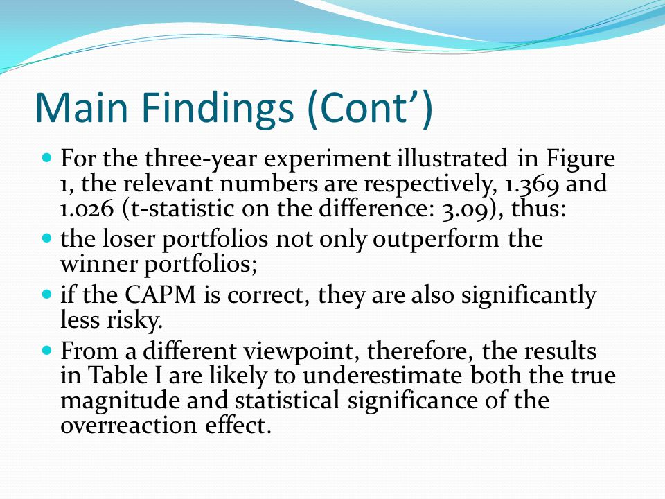 Main Findings (Cont) For the three-year experiment illustrated in Figure 1, the relevant numbers are respectively, 1.369 and 1.026 (t-statistic on the difference: 3.09), thus: the loser portfolios not only outperform the winner portfolios; if the CAPM is correct, they are also significantly less risky.