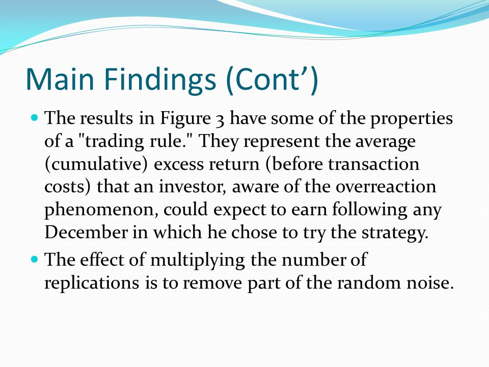 Main Findings (Cont) The results in Figure 3 have some of the properties of a trading rule. They represent the average (cumulative) excess return (before transaction costs) that an investor, aware of the overreaction phenomenon, could expect to earn following any December in which he chose to try the strategy.