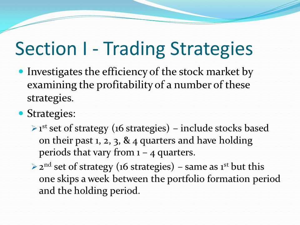 Section I - Trading Strategies Investigates the efficiency of the stock market by examining the profitability of a number of these strategies.