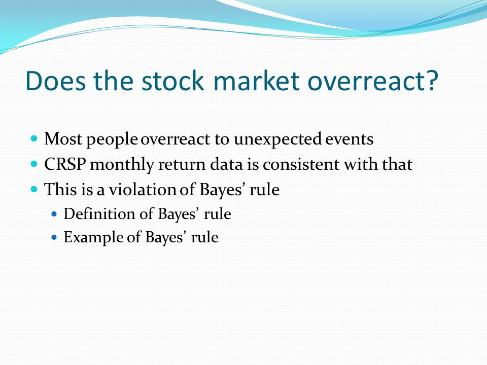 Does the stock market overreact? Most people overreact to unexpected events CRSP monthly return data is consistent with that This is a violation of Ba