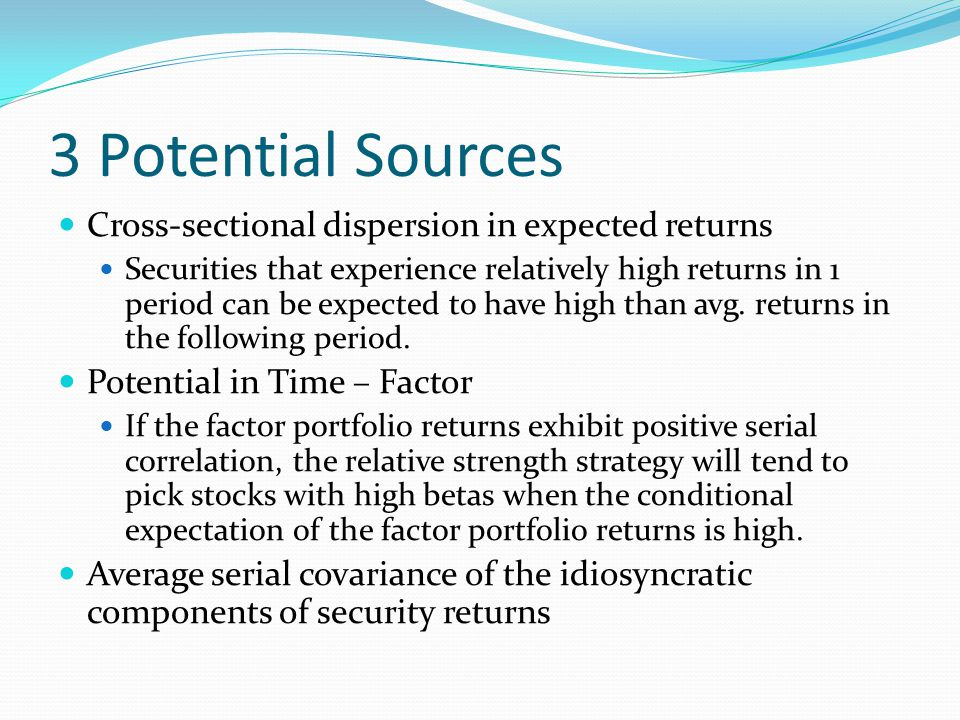 3 Potential Sources Cross-sectional dispersion in expected returns Securities that experience relatively high returns in 1 period can be expected to h