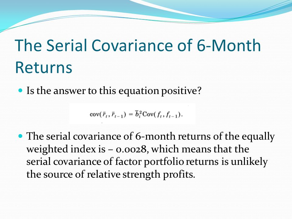 The Serial Covariance of 6-Month Returns Is the answer to this equation positive? The serial covariance of 6-month returns of the equally weighted ind
