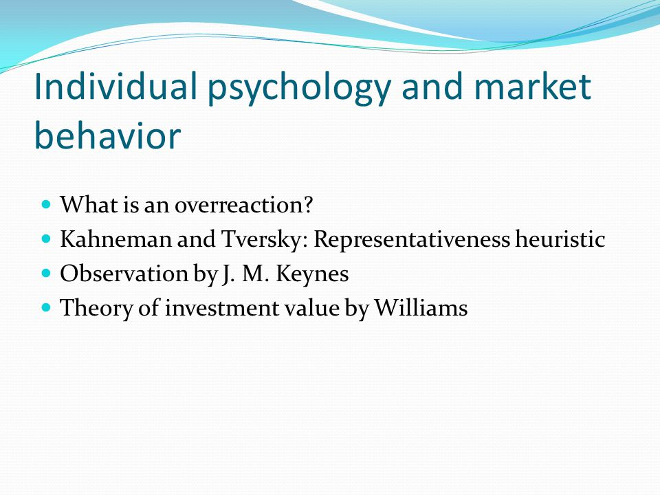 Individual psychology and market behavior What is an overreaction? Kahneman and Tversky: Representativeness heuristic Observation by J. M. Keynes Theo