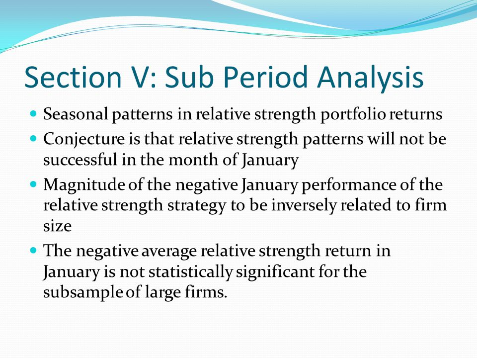 Section V: Sub Period Analysis Seasonal patterns in relative strength portfolio returns Conjecture is that relative strength patterns will not be succ