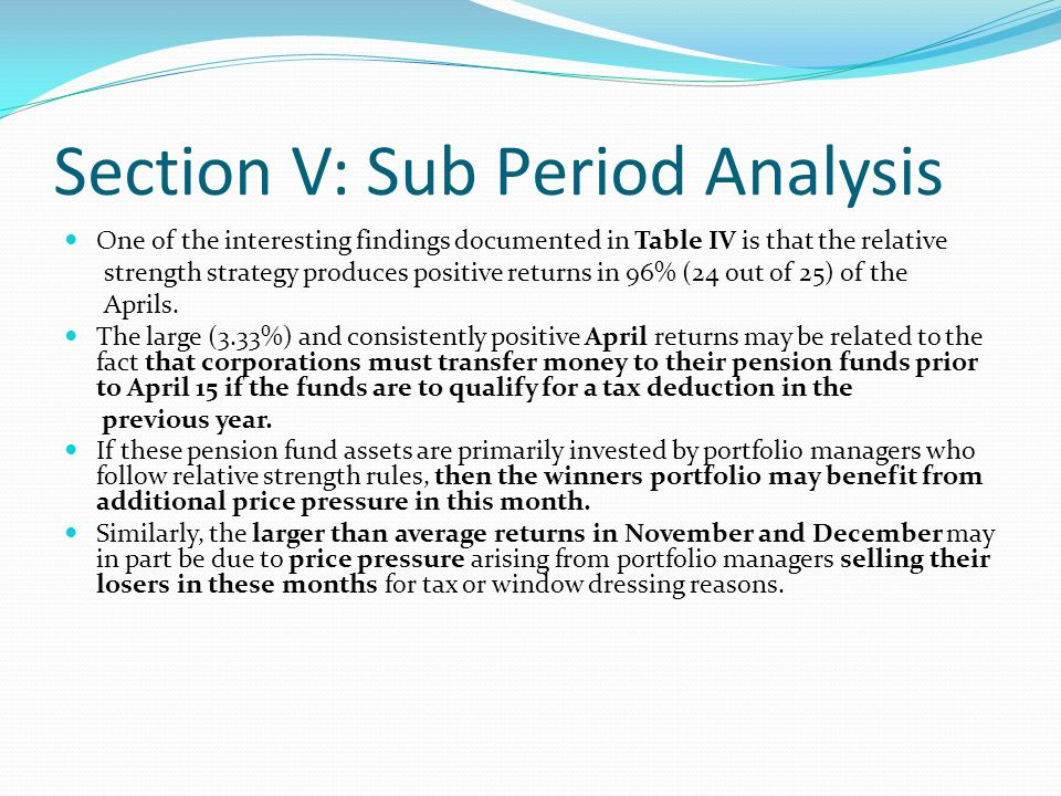 Section V: Sub Period Analysis One of the interesting findings documented in Table IV is that the relative strength strategy produces positive returns in 96% (24 out of 25) of the Aprils.