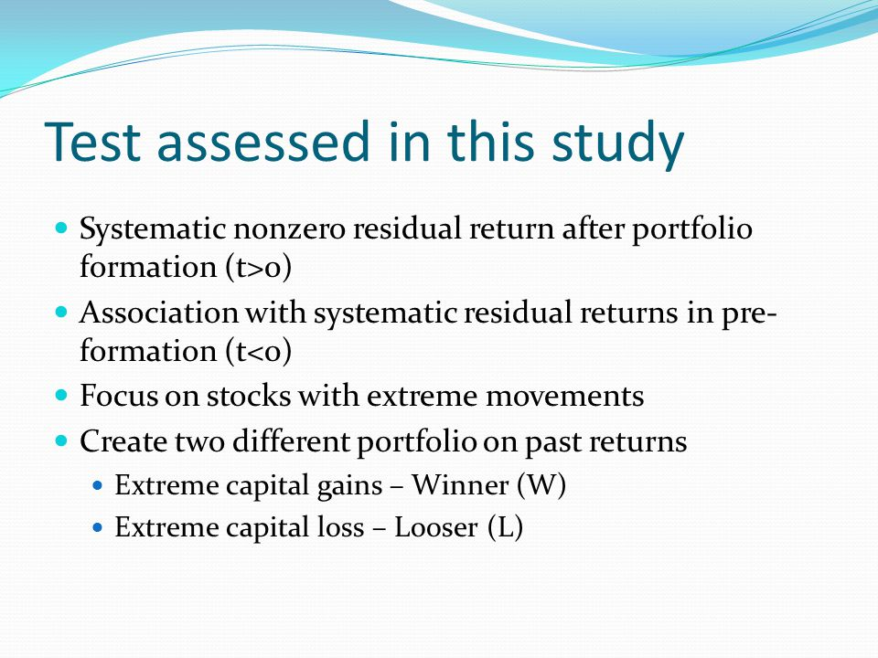 Test assessed in this study Systematic nonzero residual return after portfolio formation (t>0) Association with systematic residual returns in pre- formation (t<0) Focus on stocks with extreme movements Create two different portfolio on past returns Extreme capital gains – Winner (W) Extreme capital loss – Looser (L)