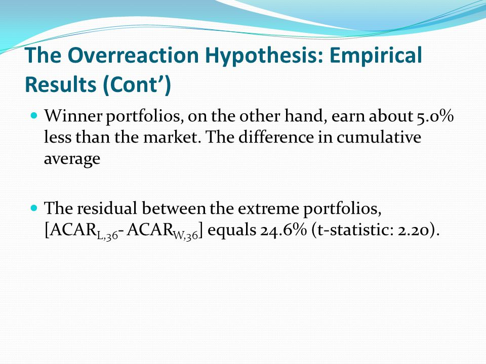 The Overreaction Hypothesis: Empirical Results (Cont) Winner portfolios, on the other hand, earn about 5.0% less than the market. The difference in cu