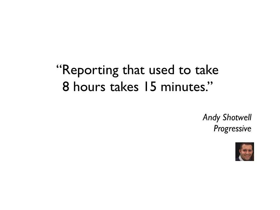 Reporting that used to take 8 hours takes 15 minutes. Andy Shotwell Progressive