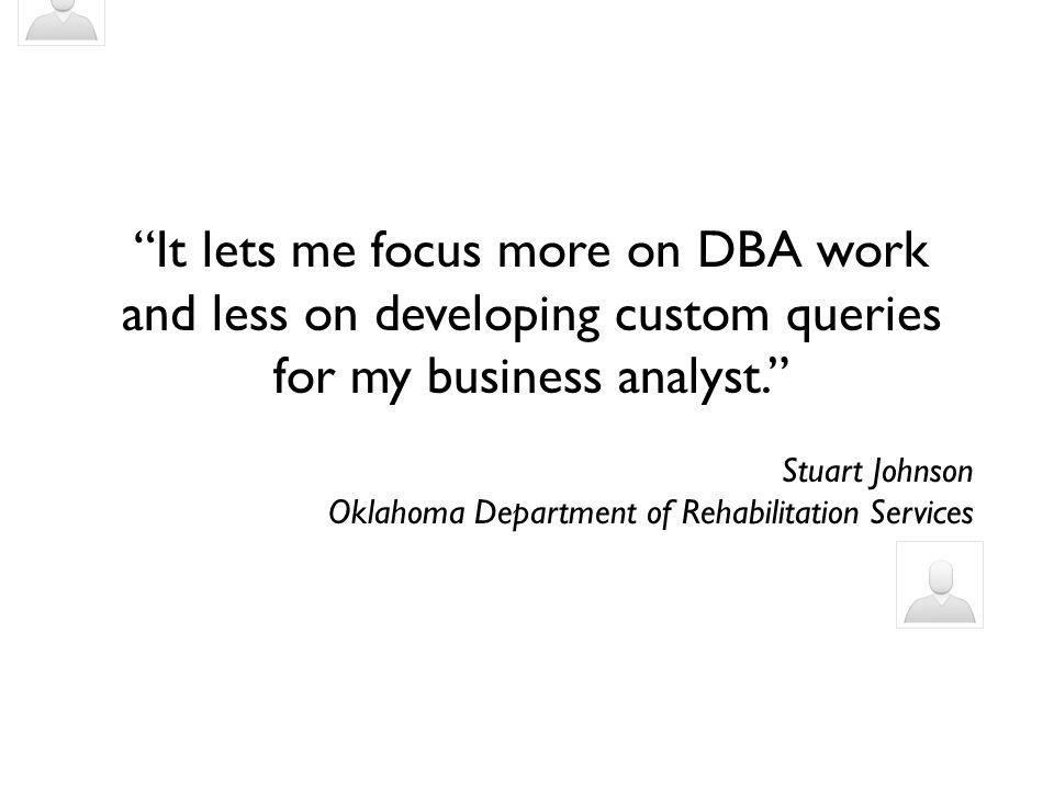 It lets me focus more on DBA work and less on developing custom queries for my business analyst. Stuart Johnson Oklahoma Department of Rehabilitation