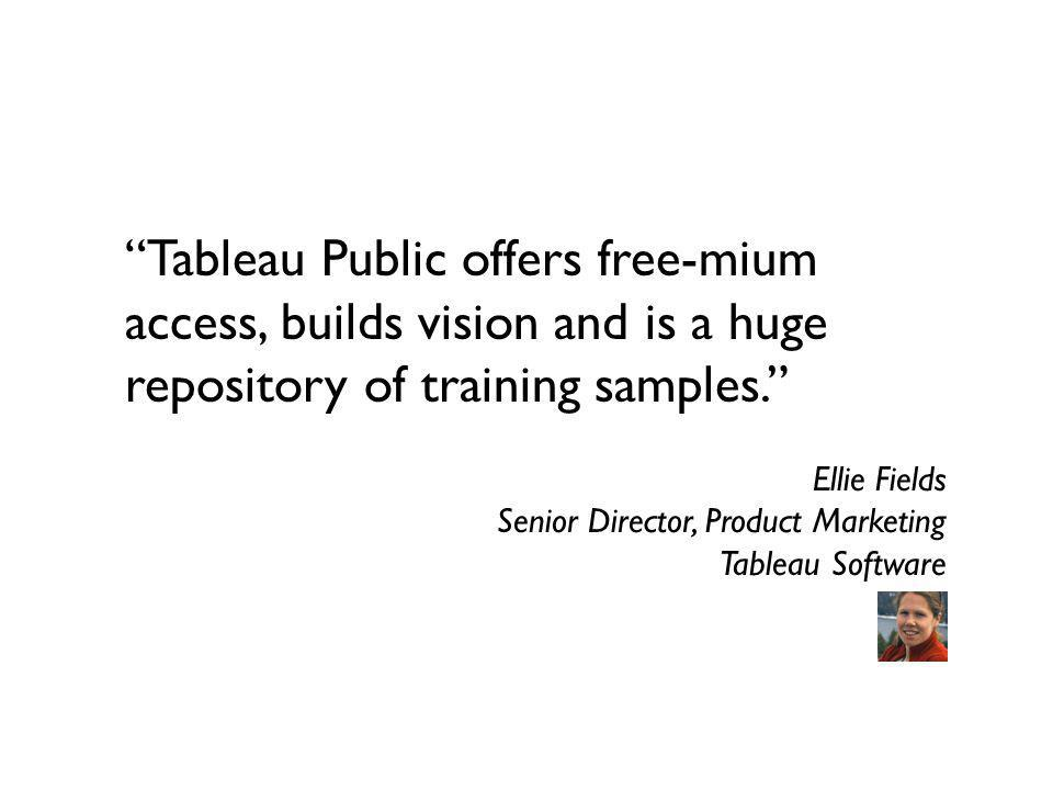 Tableau Public offers free-mium access, builds vision and is a huge repository of training samples. Ellie Fields Senior Director, Product Marketing Ta
