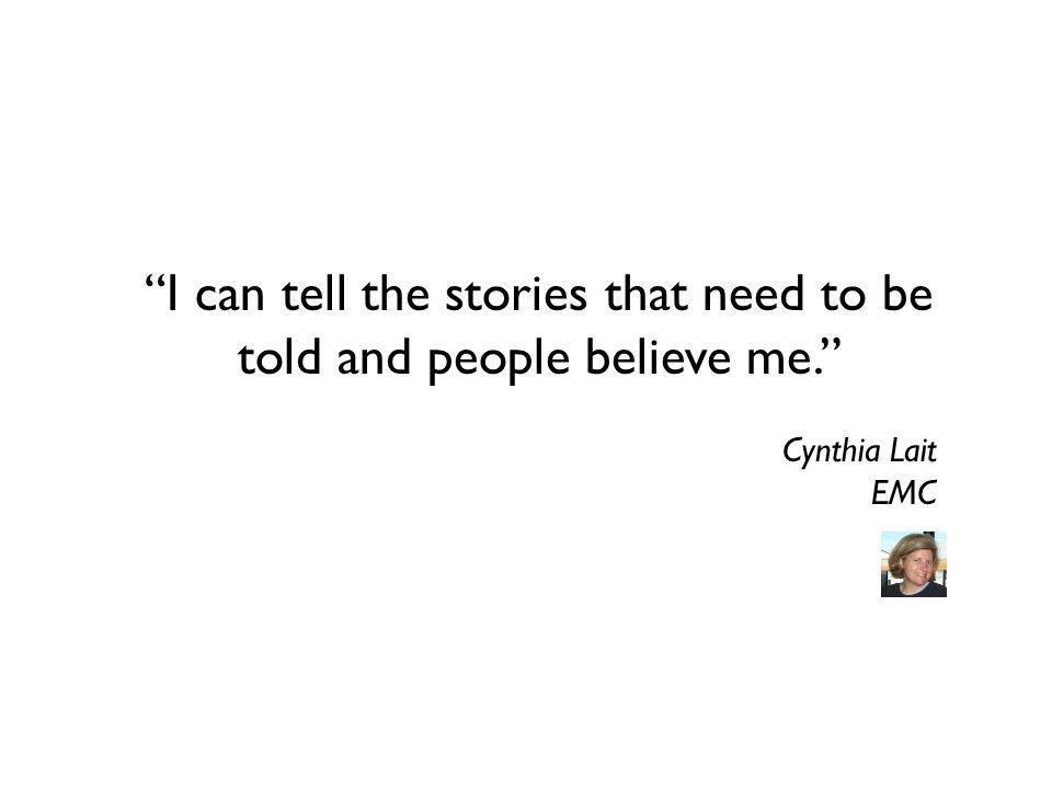 I can tell the stories that need to be told and people believe me. Cynthia Lait EMC