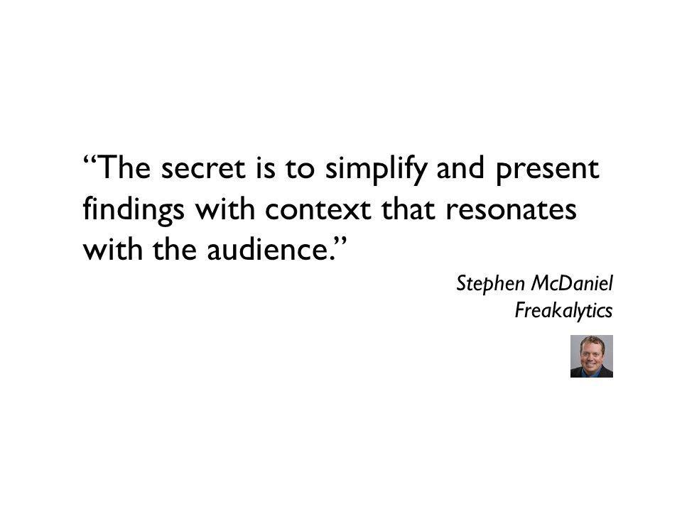 The secret is to simplify and present findings with context that resonates with the audience. Stephen McDaniel Freakalytics