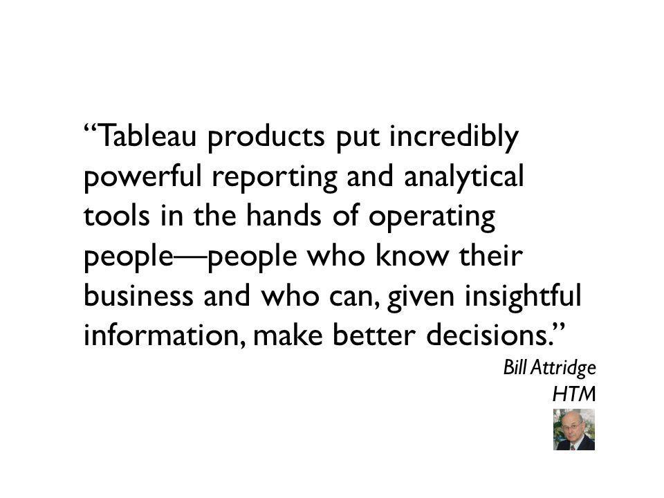 Tableau products put incredibly powerful reporting and analytical tools in the hands of operating peoplepeople who know their business and who can, gi