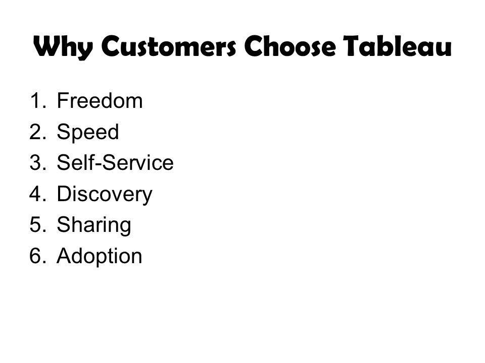 Why Customers Choose Tableau 1.Freedom 2.Speed 3.Self-Service 4.Discovery 5.Sharing 6.Adoption