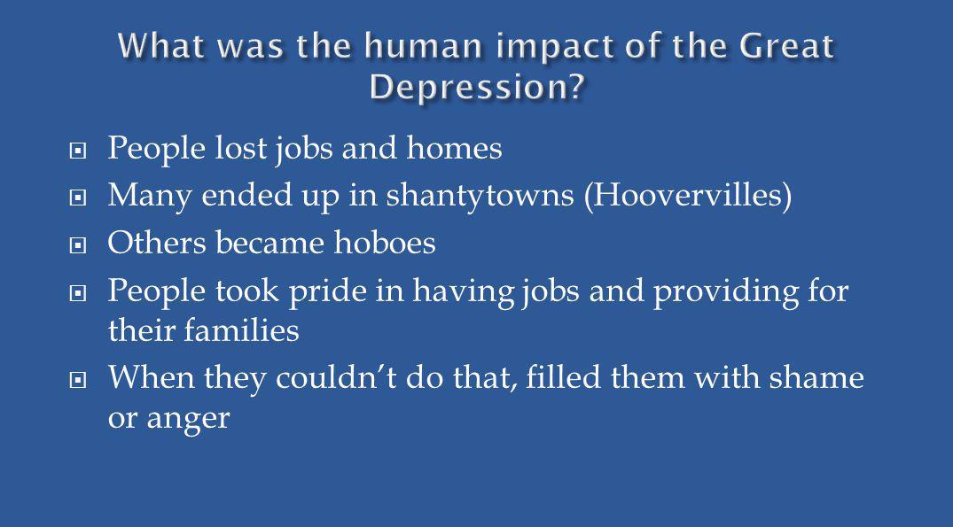 People lost jobs and homes Many ended up in shantytowns (Hoovervilles) Others became hoboes People took pride in having jobs and providing for their f