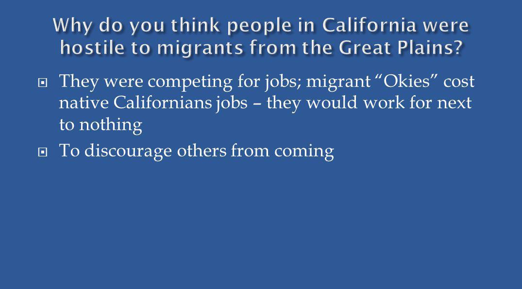 They were competing for jobs; migrant Okies cost native Californians jobs – they would work for next to nothing To discourage others from coming