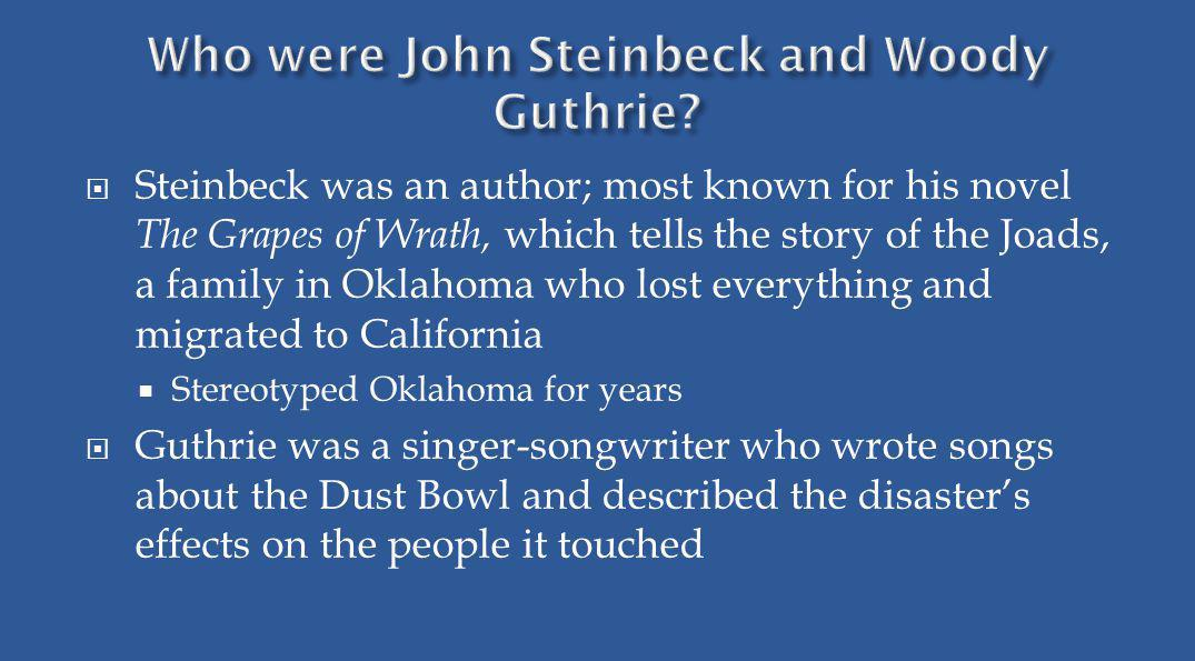 Steinbeck was an author; most known for his novel The Grapes of Wrath, which tells the story of the Joads, a family in Oklahoma who lost everything an