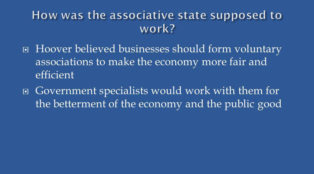 Hoover believed businesses should form voluntary associations to make the economy more fair and efficient Government specialists would work with them