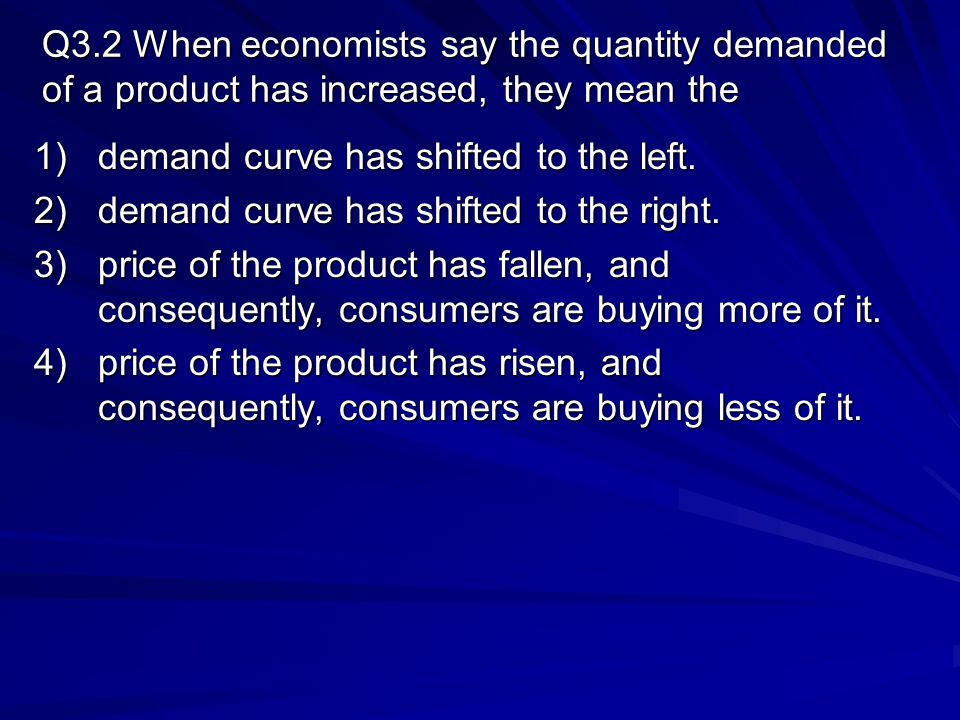 Q3.2 When economists say the quantity demanded of a product has increased, they mean the 1)demand curve has shifted to the left. 2)demand curve has sh